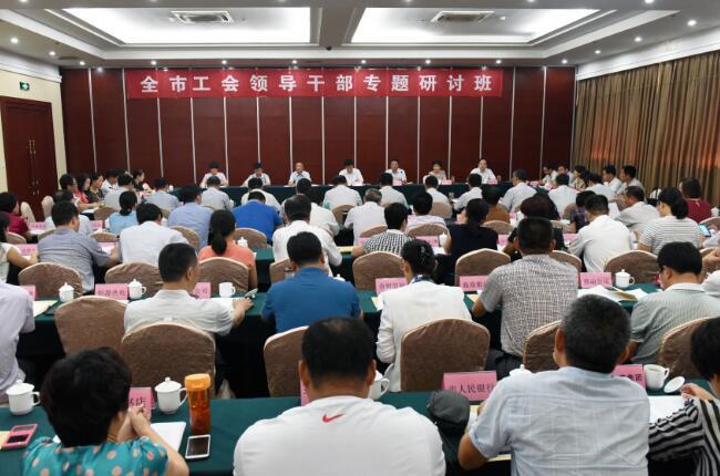 全市工会领导干部专题研讨班举行
